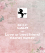 KEEP CALM AND Love ur best friend Rachel hunter - Personalised Poster A1 size