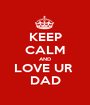 KEEP CALM AND LOVE UR  DAD - Personalised Poster A1 size