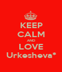 KEEP CALM AND LOVE Urkesheva* - Personalised Poster A1 size