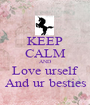 KEEP CALM AND Love urself And ur besties - Personalised Poster A1 size