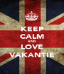 KEEP CALM AND LOVE VAKANTIE - Personalised Poster A1 size