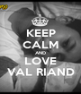 KEEP CALM AND LOVE VAL RIAND - Personalised Poster A1 size