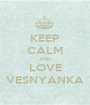 KEEP CALM AND LOVE VESNYANKA - Personalised Poster A1 size