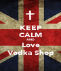 KEEP CALM AND Love Vodka Shop - Personalised Poster A1 size