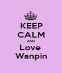 KEEP CALM AND Love  Wanpin - Personalised Poster A1 size