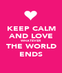 KEEP CALM AND LOVE WHATEVER THE WORLD ENDS - Personalised Poster A1 size
