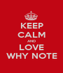 KEEP CALM AND LOVE WHY NOTE - Personalised Poster A1 size