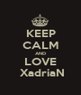 KEEP CALM AND LOVE  XadriaN - Personalised Poster A1 size