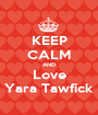 KEEP CALM AND Love Yara Tawfick - Personalised Poster A1 size