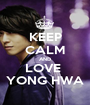 KEEP CALM AND LOVE  YONG HWA - Personalised Poster A1 size