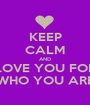 KEEP CALM AND LOVE YOU FOR WHO YOU ARE - Personalised Poster A1 size