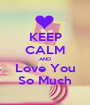 KEEP CALM AND Love You So Much - Personalised Poster A1 size