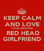 KEEP CALM AND LOVE YOUR AWSOME  RED HEAD GIRLFRIEND - Personalised Poster A1 size