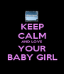 KEEP CALM AND LOVE YOUR BABY GIRL - Personalised Poster A1 size
