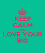 KEEP CALM AND LOVE YOUR BIG - Personalised Poster A1 size