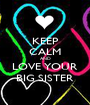 KEEP CALM AND LOVE YOUR BIG SISTER - Personalised Poster A1 size