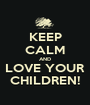 KEEP CALM AND LOVE YOUR CHILDREN! - Personalised Poster A1 size