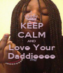 KEEP CALM AND Love Your Daddieeee - Personalised Poster A1 size