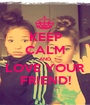 KEEP CALM AND LOVE YOUR FRIEND! - Personalised Poster A1 size