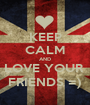 KEEP CALM AND LOVE YOUR  FRIENDS =) - Personalised Poster A1 size