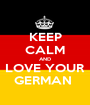 KEEP CALM AND LOVE YOUR GERMAN  - Personalised Poster A1 size