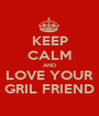 KEEP CALM AND LOVE YOUR GRIL FRIEND - Personalised Poster A1 size