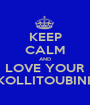 KEEP CALM AND LOVE YOUR KOLLITOUBINI  - Personalised Poster A1 size