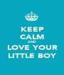 KEEP CALM AND LOVE YOUR LITTLE BOY - Personalised Poster A1 size