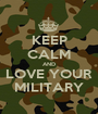 KEEP CALM AND LOVE YOUR MILITARY - Personalised Poster A1 size