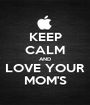 KEEP CALM AND LOVE YOUR MOM'S - Personalised Poster A1 size