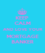 KEEP  CALM AND LOVE YOUR MORTGAGE BANKER - Personalised Poster A1 size
