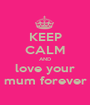 KEEP CALM AND love your mum forever - Personalised Poster A1 size