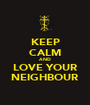 KEEP CALM AND LOVE YOUR NEIGHBOUR - Personalised Poster A1 size