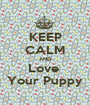 KEEP CALM AND Love  Your Puppy - Personalised Poster A1 size