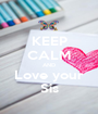 KEEP CALM AND Love your Sis - Personalised Poster A1 size