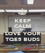 KEEP CALM AND LOVE YOUR TQE5 BUDS - Personalised Poster A1 size