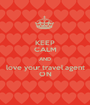 KEEP CALM AND love your travel agent ON - Personalised Poster A1 size