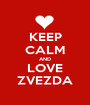 KEEP CALM AND LOVE ZVEZDA - Personalised Poster A1 size