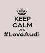 KEEP CALM AND #LoveAudi   - Personalised Poster A1 size