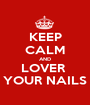 KEEP CALM AND LOVER  YOUR NAILS - Personalised Poster A1 size