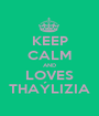 KEEP CALM AND LOVES THAÝLIZIA - Personalised Poster A1 size