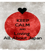 KEEP CALM AND Loving  All About Japan - Personalised Poster A1 size