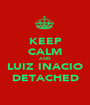KEEP CALM AND LUIZ INACIO DETACHED - Personalised Poster A1 size