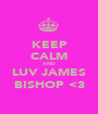 KEEP CALM AND LUV JAMES BISHOP <3 - Personalised Poster A1 size