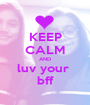 KEEP CALM AND luv your  bff - Personalised Poster A1 size