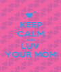 KEEP CALM AND LUV  YOUR MOM - Personalised Poster A1 size