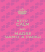 KEEP CALM AND MADRE SIAMO A PARIGI - Personalised Poster A1 size