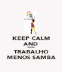 KEEP CALM AND MAIS TRABALHO MENOS SAMBA - Personalised Poster A1 size