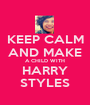 KEEP CALM AND MAKE A CHILD WITH HARRY STYLES - Personalised Poster A1 size