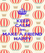 KEEP CALM AND MAKE A FRIEND HAPPY - Personalised Poster A1 size